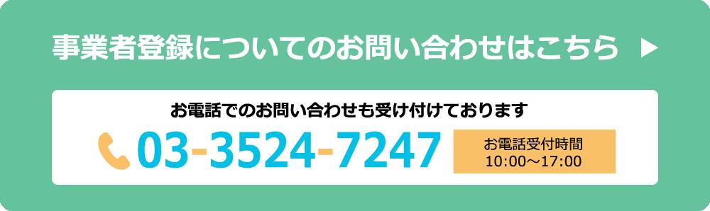 事業者登録についてのお問い合わせはこちら お電話でのお問い合わせも受け付けております。電話番号:03-3524-7247 お電話受付時間:10:00〜17:00