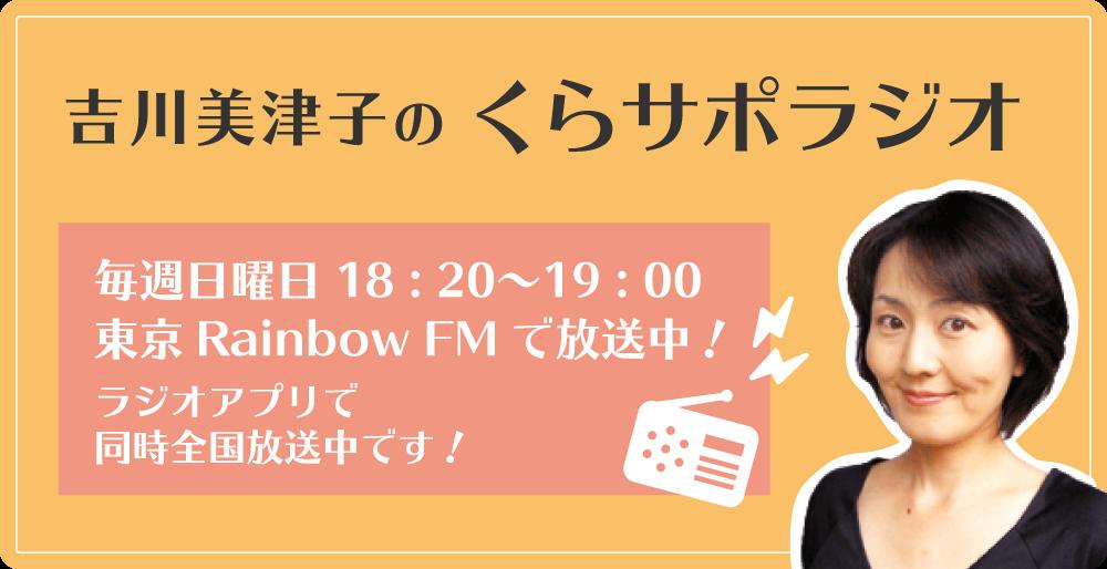 吉川美津子のくらサポラジオ 毎週日曜日18:30〜19:00東京RainbowFMで放送中!ラジオアプリで同時全国放送中!